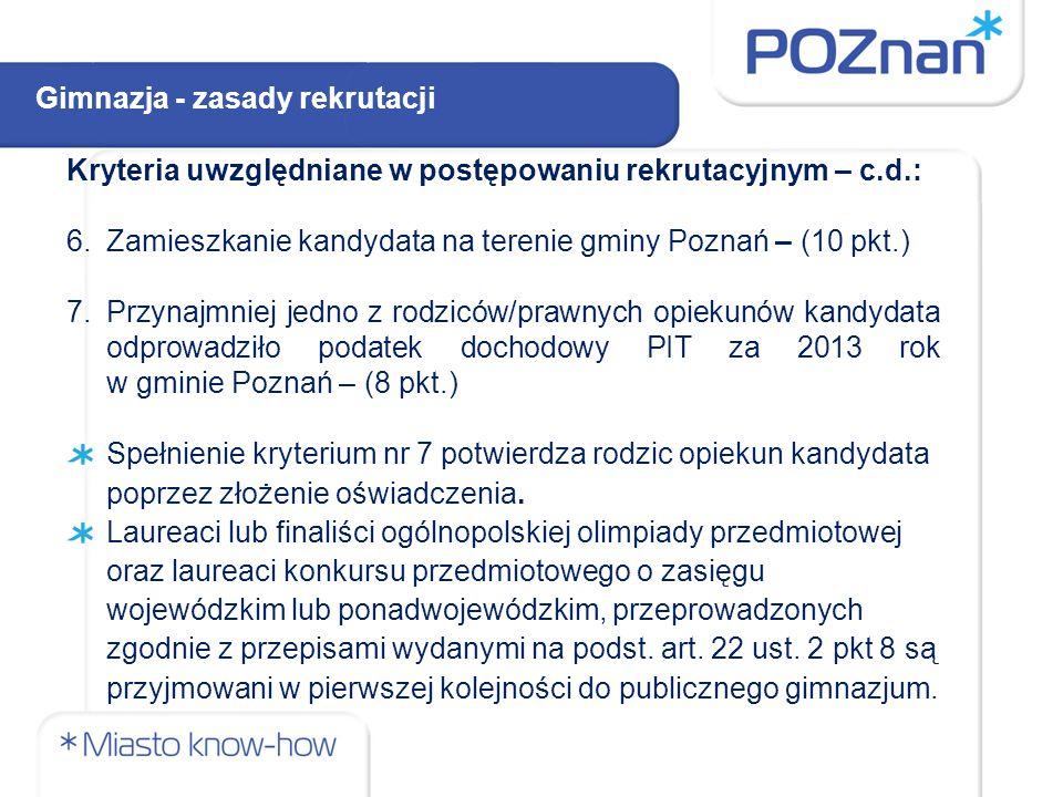 Kryteria uwzględniane w postępowaniu rekrutacyjnym – c.d.: 6.Zamieszkanie kandydata na terenie gminy Poznań – (10 pkt.) 7.Przynajmniej jedno z rodziców/prawnych opiekunów kandydata odprowadziło podatek dochodowy PIT za 2013 rok w gminie Poznań – (8 pkt.) Spełnienie kryterium nr 7 potwierdza rodzic opiekun kandydata poprzez złożenie oświadczenia.