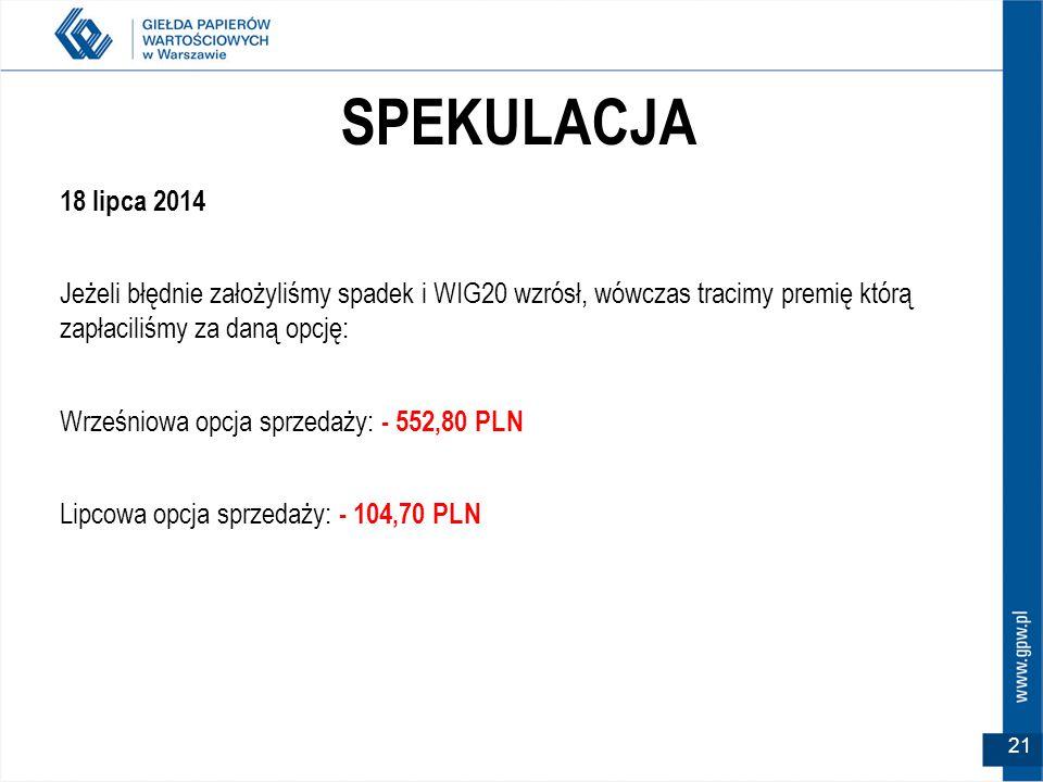 SPEKULACJA 18 lipca 2014 Jeżeli błędnie założyliśmy spadek i WIG20 wzrósł, wówczas tracimy premię którą zapłaciliśmy za daną opcję: Wrześniowa opcja sprzedaży: - 552,80 PLN Lipcowa opcja sprzedaży: - 104,70 PLN 21