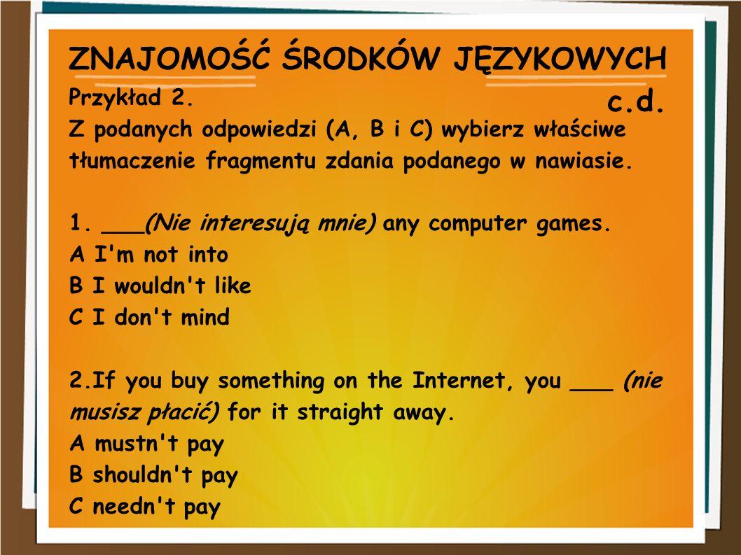 ZNAJOMOŚĆ ŚRODKÓW JĘZYKOWYCH c.d. Przykład 2. Z podanych odpowiedzi (A, B i C) wybierz właściwe tłumaczenie fragmentu zdania podanego w nawiasie. 1. _