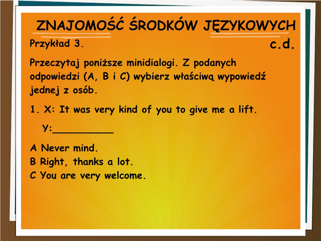 ZNAJOMOŚĆ ŚRODKÓW JĘZYKOWYCH c.d. Przykład 3. Przeczytaj poniższe minidialogi. Z podanych odpowiedzi (A, B i C) wybierz właściwą wypowiedź jednej z os