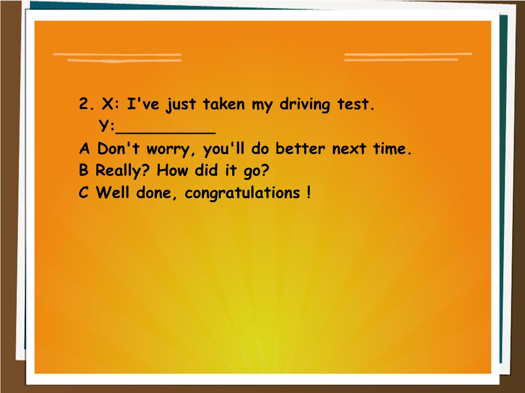 2. X: I've just taken my driving test. Y:__________ A Don't worry, you'll do better next time. B Really? How did it go? C Well done, congratulations !