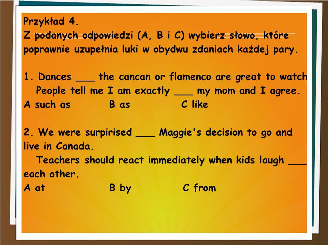 Przykład 4. Z podanych odpowiedzi (A, B i C) wybierz słowo, które poprawnie uzupełnia luki w obydwu zdaniach każdej pary. 1. Dances ___ the cancan or