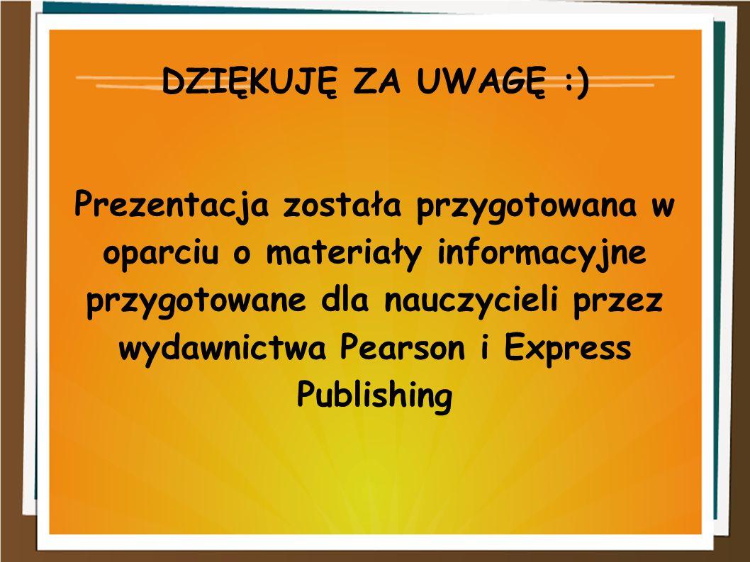 DZIĘKUJĘ ZA UWAGĘ :) Prezentacja została przygotowana w oparciu o materiały informacyjne przygotowane dla nauczycieli przez wydawnictwa Pearson i Expr
