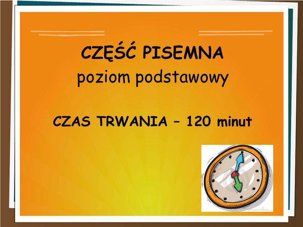 CZĘŚĆ PISEMNA poziom podstawowy CZAS TRWANIA – 120 minut