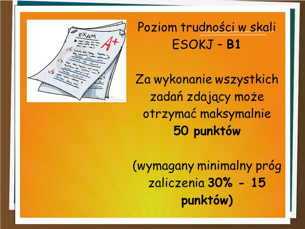 Poziom trudności w skali ESOKJ – B1 Za wykonanie wszystkich zadań zdający może otrzymać maksymalnie 50 punktów (wymagany minimalny próg zaliczenia 30%