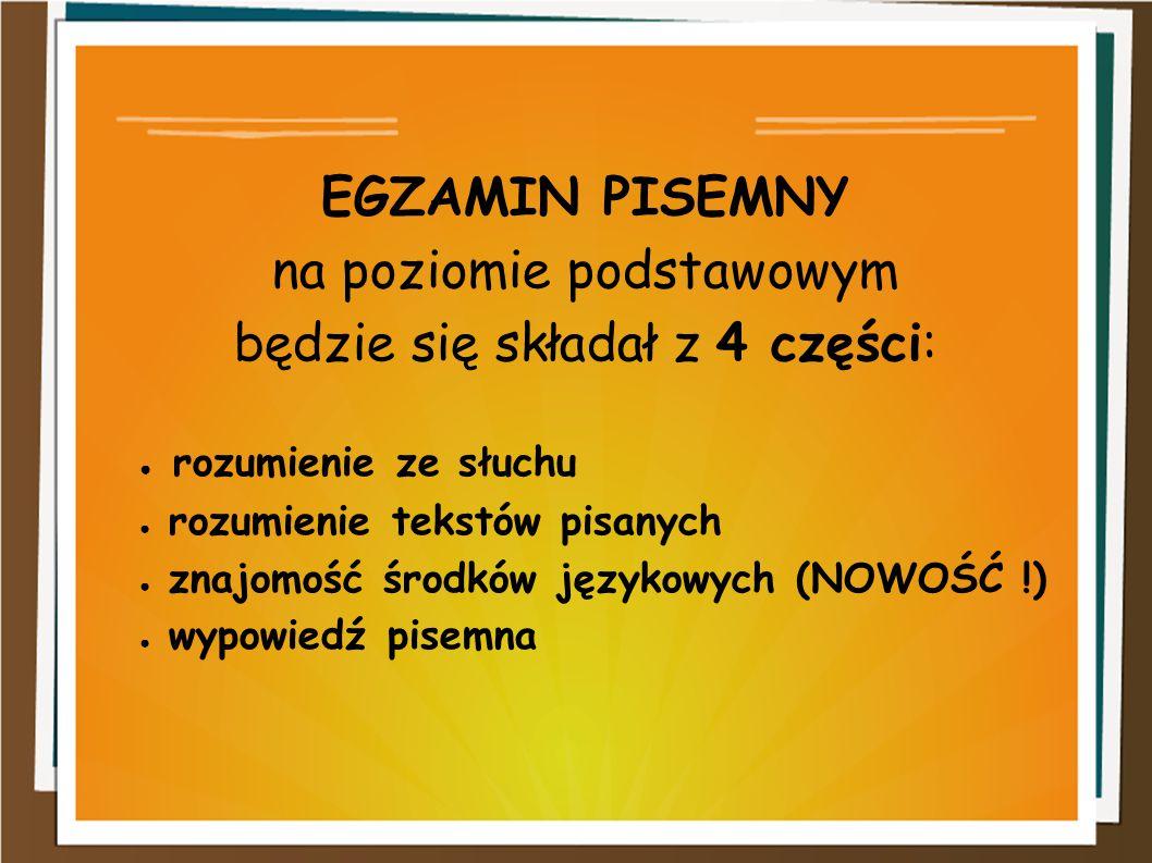 EGZAMIN PISEMNY na poziomie podstawowym będzie się składał z 4 części: ● rozumienie ze słuchu ● rozumienie tekstów pisanych ● znajomość środków języko