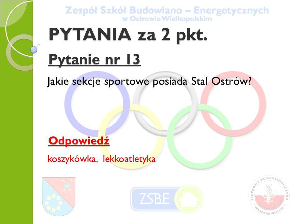 PYTANIA za 2 pkt. Pytanie nr 13 Jakie sekcje sportowe posiada Stal Ostrów? Odpowiedź koszykówka, lekkoatletyka