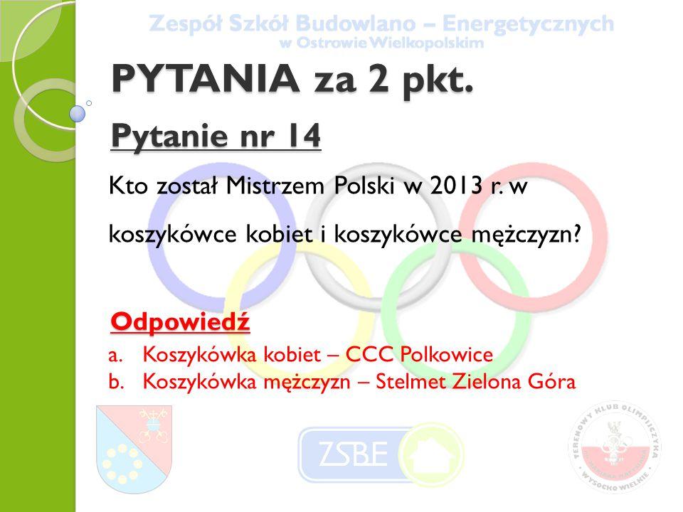 PYTANIA za 2 pkt. Pytanie nr 14 Kto został Mistrzem Polski w 2013 r. w koszykówce kobiet i koszykówce mężczyzn? Odpowiedź a.Koszykówka kobiet – CCC Po