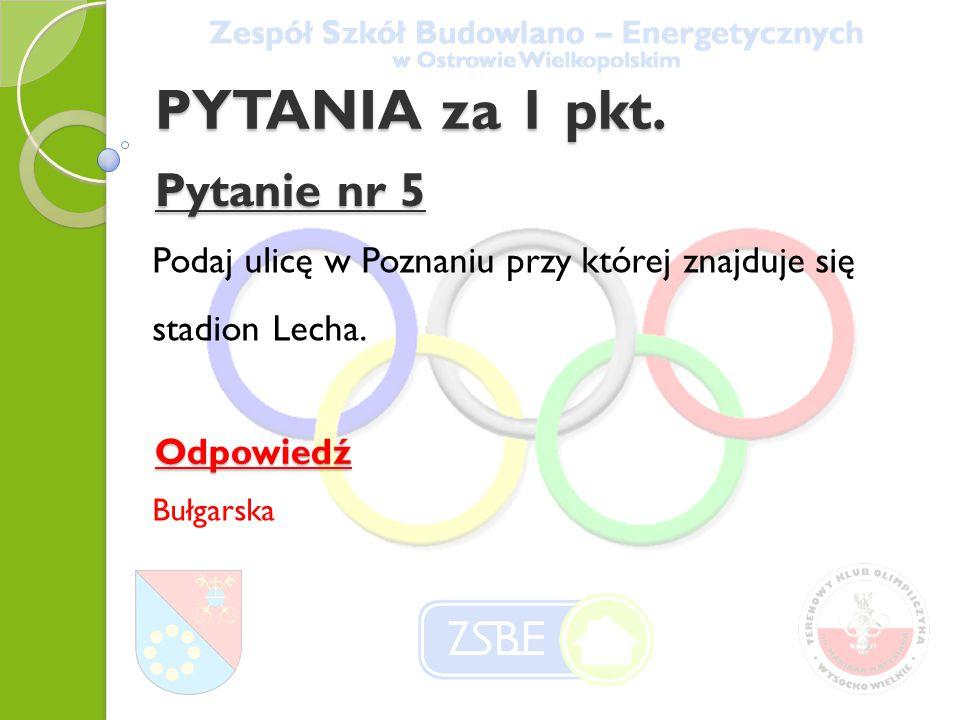 Pytanie nr 5 Podaj ulicę w Poznaniu przy której znajduje się stadion Lecha. Odpowiedź Bułgarska PYTANIA za 1 pkt.