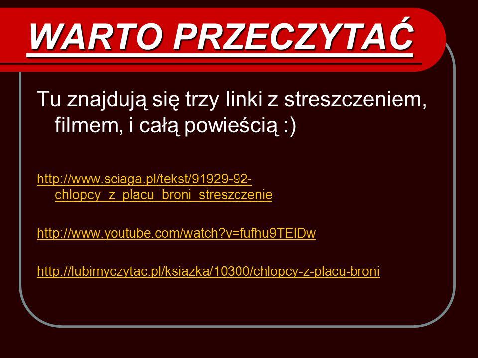 WARTO PRZECZYTAĆ Tu znajdują się trzy linki z streszczeniem, filmem, i całą powieścią :) http://www.sciaga.pl/tekst/91929-92- chlopcy_z_placu_broni_st