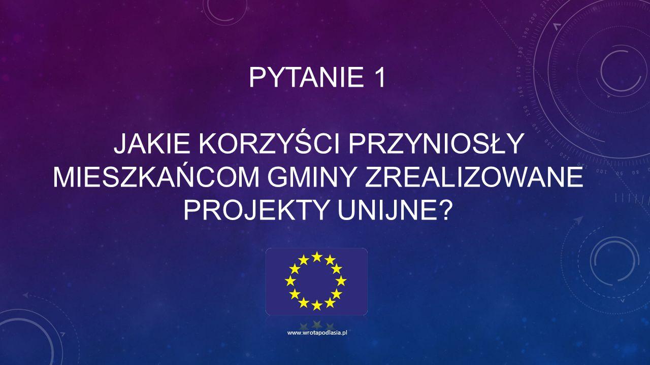 PYTANIE 1 JAKIE KORZYŚCI PRZYNIOSŁY MIESZKAŃCOM GMINY ZREALIZOWANE PROJEKTY UNIJNE? www.wrotapodlasia.pl
