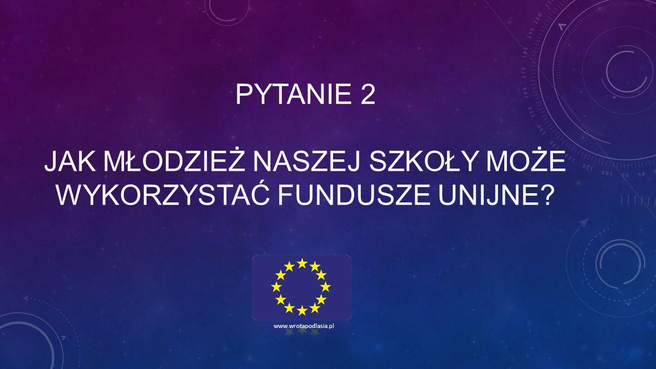 PYTANIE 2 JAK MŁODZIEŻ NASZEJ SZKOŁY MOŻE WYKORZYSTAĆ FUNDUSZE UNIJNE? www.wrotapodlasia.pl