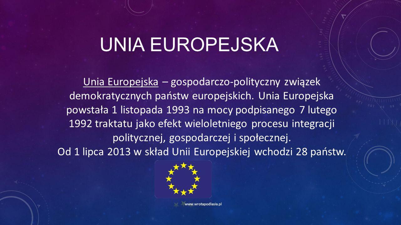 UNIA EUROPEJSKA www.wrotapodlasia.pl Unia Europejska – gospodarczo-polityczny związek demokratycznych państw europejskich. Unia Europejska powstała 1