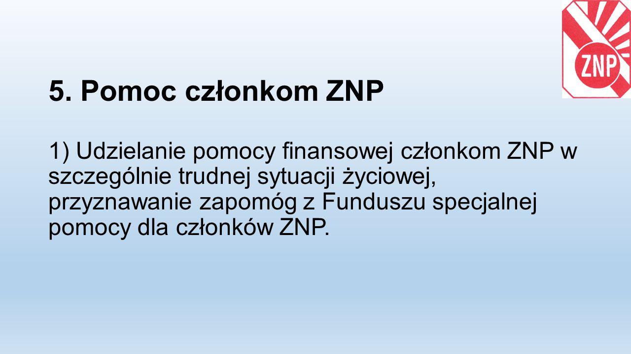 5. Pomoc członkom ZNP 1) Udzielanie pomocy finansowej członkom ZNP w szczególnie trudnej sytuacji życiowej, przyznawanie zapomóg z Funduszu specjalnej