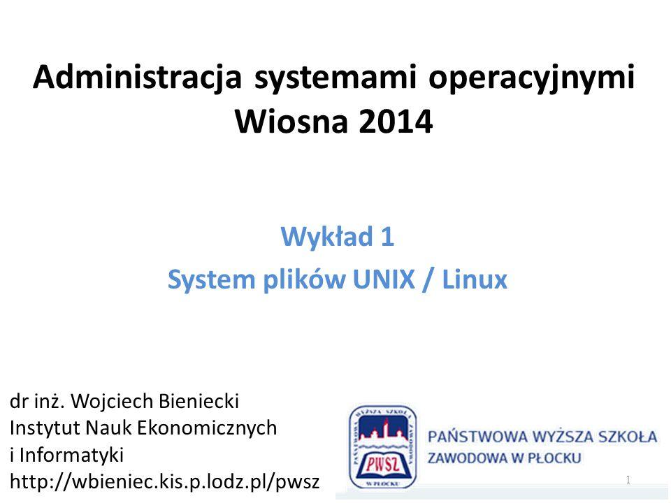 Administracja systemami operacyjnymi Wiosna 2014 Wykład 1 System plików UNIX / Linux dr inż. Wojciech Bieniecki Instytut Nauk Ekonomicznych i Informat