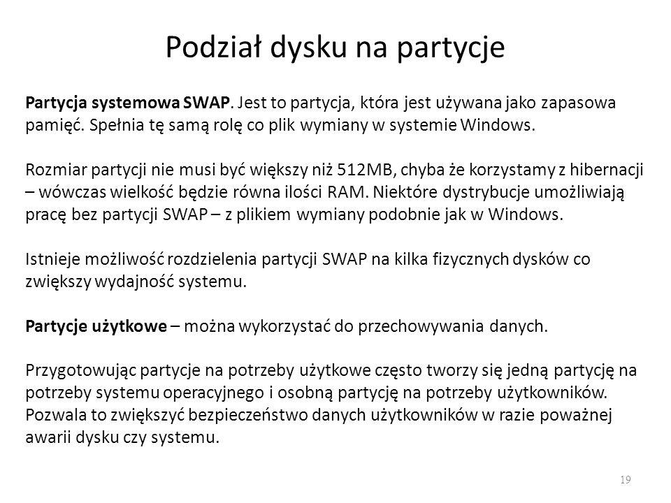 Podział dysku na partycje 19 Partycja systemowa SWAP. Jest to partycja, która jest używana jako zapasowa pamięć. Spełnia tę samą rolę co plik wymiany