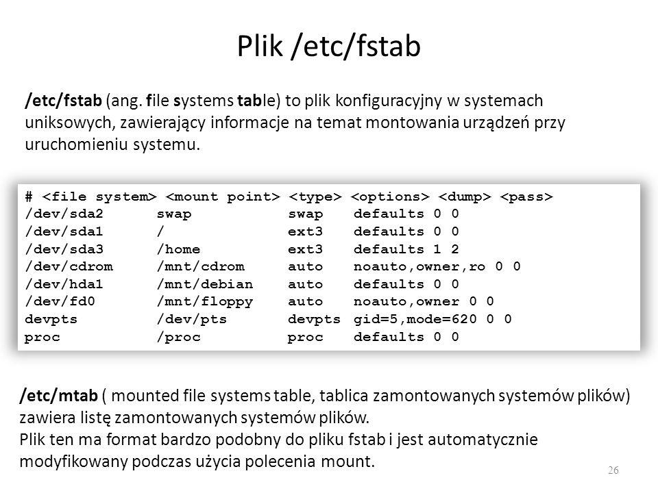 Plik /etc/fstab 26 /etc/fstab (ang. file systems table) to plik konfiguracyjny w systemach uniksowych, zawierający informacje na temat montowania urzą