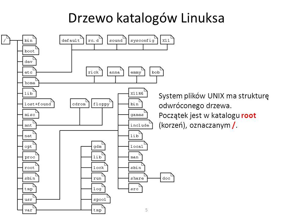 5 Drzewo katalogów Linuksa System plików UNIX ma strukturę odwróconego drzewa. Początek jest w katalogu root (korzeń), oznaczanym /.