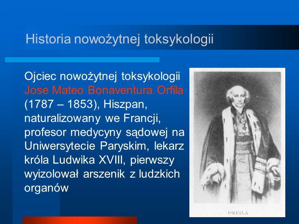 Historia nowożytnej toksykologii Ojciec nowożytnej toksykologii Jose Mateo Bonaventura Orfila (1787 – 1853), Hiszpan, naturalizowany we Francji, profe