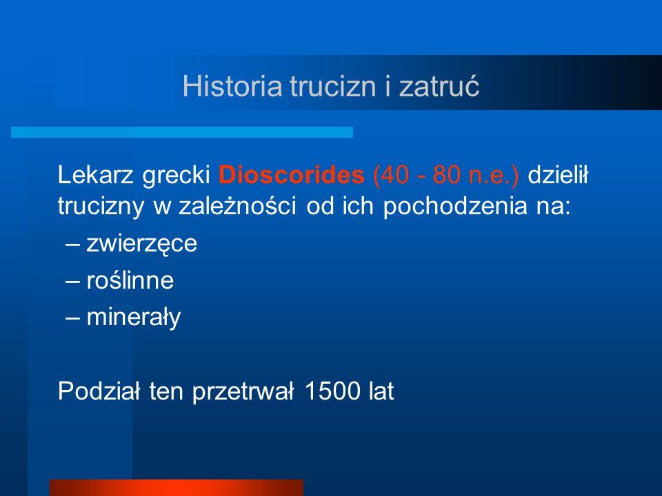 Historia trucizn i zatruć Lekarz grecki Dioscorides (40 - 80 n.e.) dzielił trucizny w zależności od ich pochodzenia na: –zwierzęce –roślinne –minerały