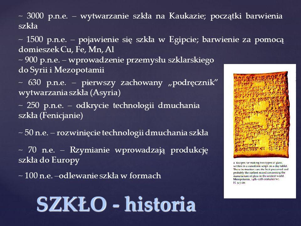 SZKŁO - historia ~ 3000 p.n.e. – wytwarzanie szkła na Kaukazie; początki barwienia szkła ~ 1500 p.n.e. – pojawienie się szkła w Egipcie; barwienie za