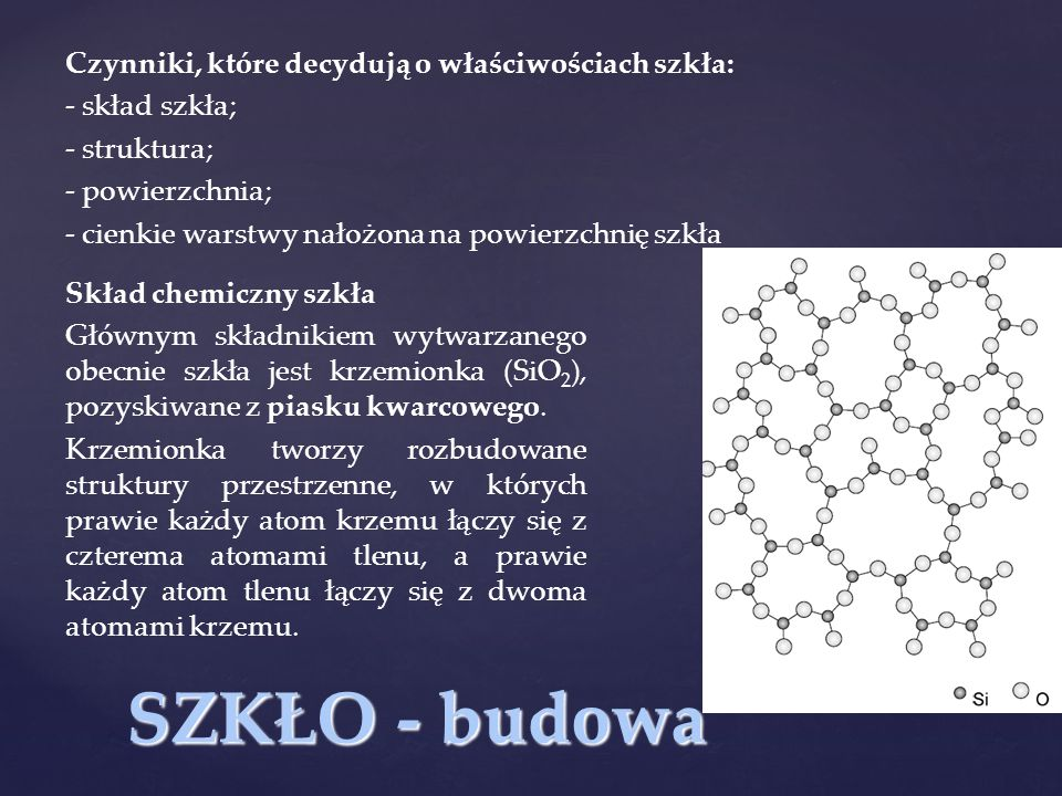 SZKŁO - budowa Czynniki, które decydują o właściwościach szkła: - skład szkła; - struktura; - powierzchnia; - cienkie warstwy nałożona na powierzchnię szkła Skład chemiczny szkła Głównym składnikiem wytwarzanego obecnie szkła jest krzemionka (SiO 2 ), pozyskiwane z piasku kwarcowego.