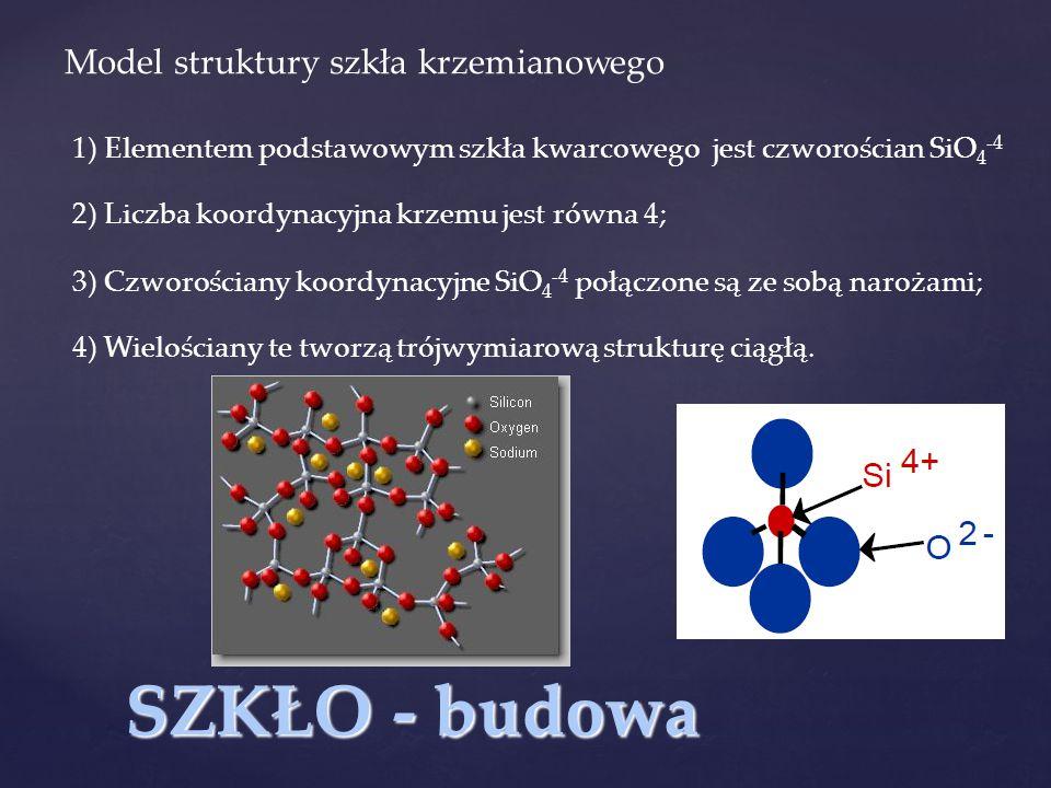 SZKŁO - budowa Model struktury szkła krzemianowego 1) Elementem podstawowym szkła kwarcowego jest czworościan SiO 4 -4 2) Liczba koordynacyjna krzemu jest równa 4; 3) Czworościany koordynacyjne SiO 4 -4 połączone są ze sobą narożami; 4) Wielościany te tworzą trójwymiarową strukturę ciągłą.