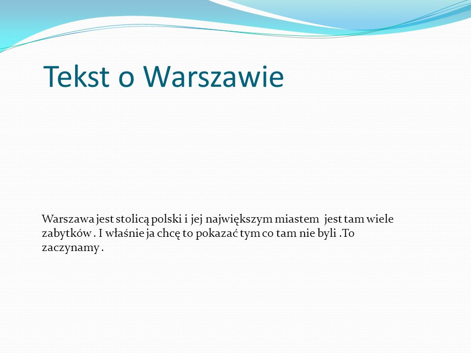 Tekst o Warszawie Warszawa jest stolicą polski i jej największym miastem jest tam wiele zabytków. I właśnie ja chcę to pokazać tym co tam nie byli.To