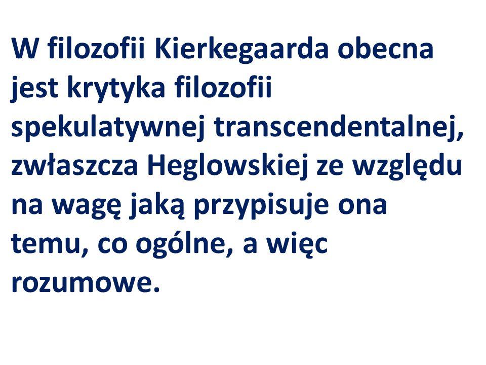 W filozofii Kierkegaarda obecna jest krytyka filozofii spekulatywnej transcendentalnej, zwłaszcza Heglowskiej ze względu na wagę jaką przypisuje ona temu, co ogólne, a więc rozumowe.