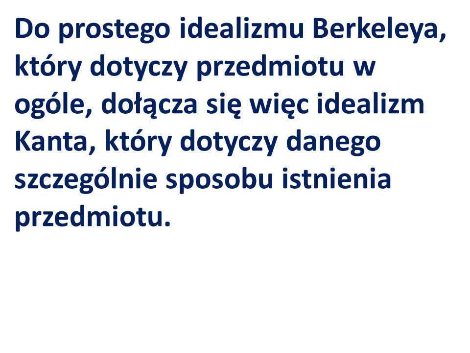 Do prostego idealizmu Berkeleya, który dotyczy przedmiotu w ogóle, dołącza się więc idealizm Kanta, który dotyczy danego szczególnie sposobu istnienia