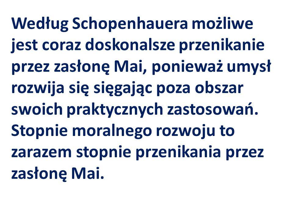 Według Schopenhauera możliwe jest coraz doskonalsze przenikanie przez zasłonę Mai, ponieważ umysł rozwija się sięgając poza obszar swoich praktycznych