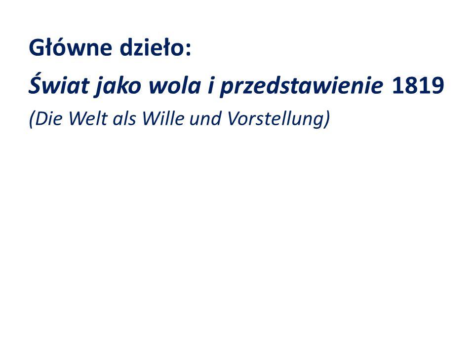Główne dzieło: Świat jako wola i przedstawienie 1819 (Die Welt als Wille und Vorstellung)