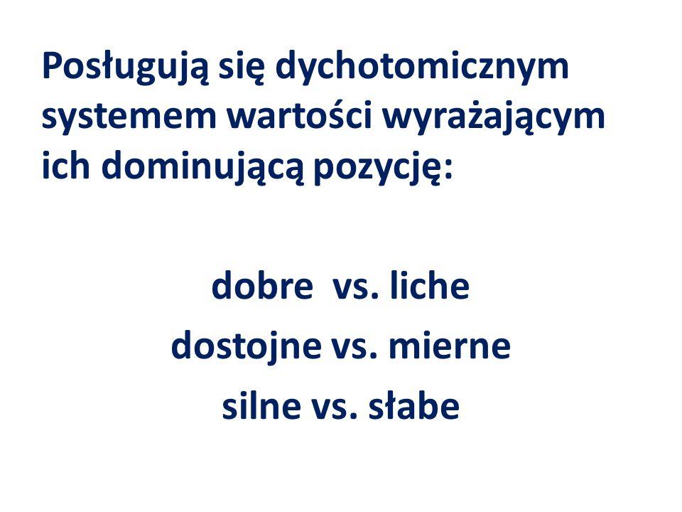 Posługują się dychotomicznym systemem wartości wyrażającym ich dominującą pozycję: dobre vs. liche dostojne vs. mierne silne vs. słabe