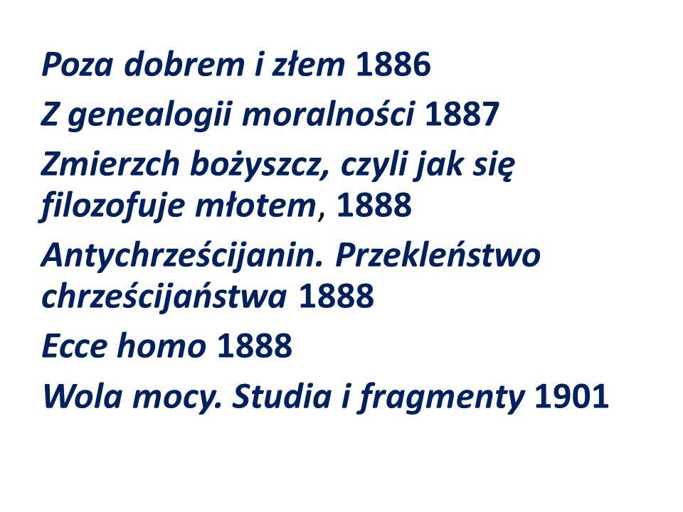 Poza dobrem i złem 1886 Z genealogii moralności 1887 Zmierzch bożyszcz, czyli jak się filozofuje młotem, 1888 Antychrześcijanin. Przekleństwo chrześci
