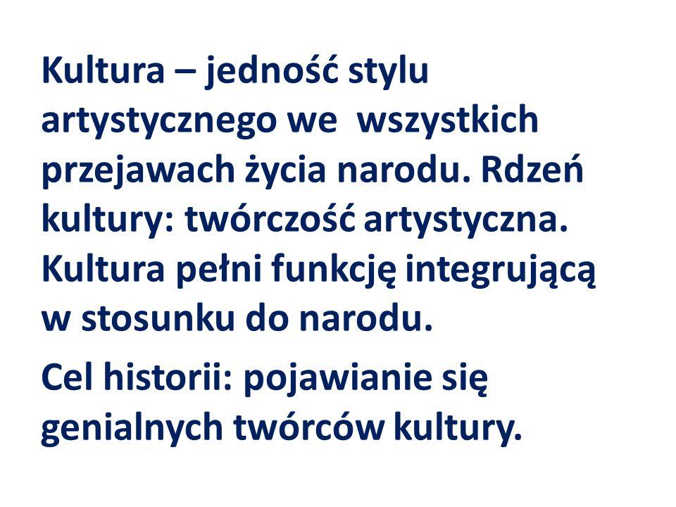 Kultura – jedność stylu artystycznego we wszystkich przejawach życia narodu. Rdzeń kultury: twórczość artystyczna. Kultura pełni funkcję integrującą w
