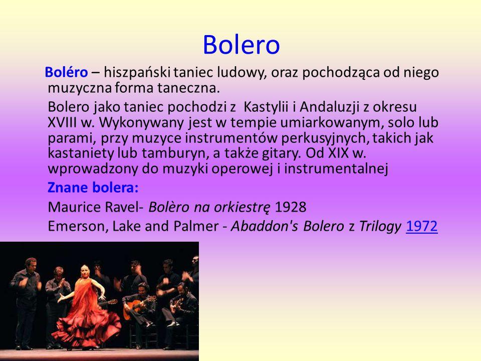 Bolero Boléro – hiszpański taniec ludowy, oraz pochodząca od niego muzyczna forma taneczna. Bolero jako taniec pochodzi z Kastylii i Andaluzji z okres