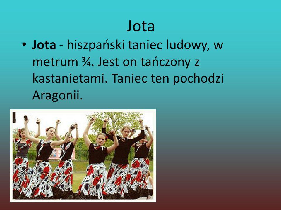 Jota Jota - hiszpański taniec ludowy, w metrum ¾. Jest on tańczony z kastanietami. Taniec ten pochodzi Aragonii.