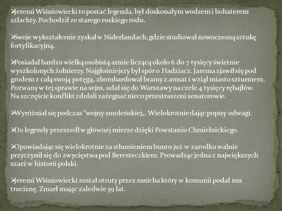  Jeremi Wiśniowiecki to postać legenda, był doskonałym wodzem i bohaterem szlachty. Pochodził ze starego ruskiego rodu.  Swoje wykształcenie zyskał