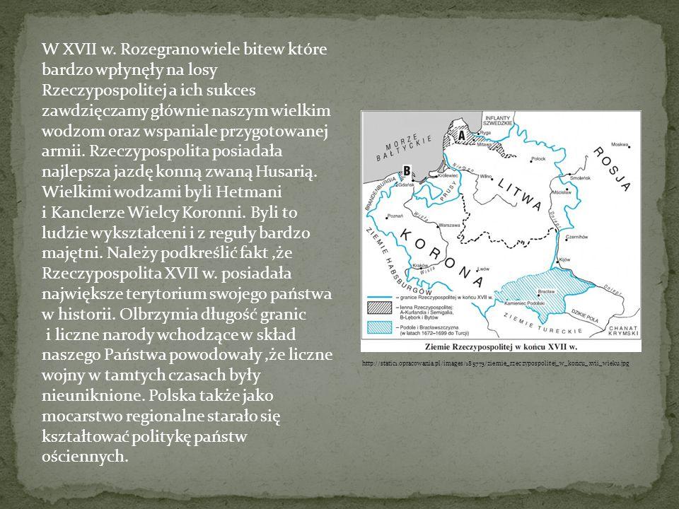 W XVII w. Rozegrano wiele bitew które bardzo wpłynęły na losy Rzeczypospolitej a ich sukces zawdzięczamy głównie naszym wielkim wodzom oraz wspaniale