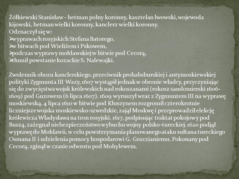 Żółkiewski Stanisław - hetman polny koronny, kasztelan lwowski, wojewoda kijowski, hetman wielki koronny, kanclerz wielki koronny. Odznaczył się w: 