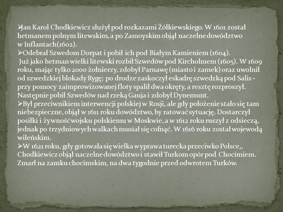  Jan Karol Chodkiewicz służył pod rozkazami Żółkiewskiego. W 1601 został hetmanem polnym litewskim, a po Zamoyskim objął naczelne dowództwo w Inflant