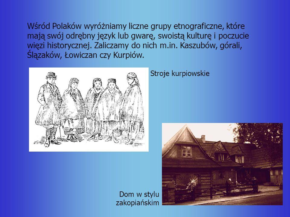 Wśród Polaków wyróżniamy liczne grupy etnograficzne, które mają swój odrębny język lub gwarę, swoistą kulturę i poczucie więzi historycznej. Zaliczamy