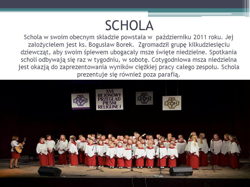 SCHOLA Schola w swoim obecnym składzie powstała w październiku 2011 roku. Jej założycielem jest ks. Bogusław Borek. Zgromadził grupę kilkudziesięciu d