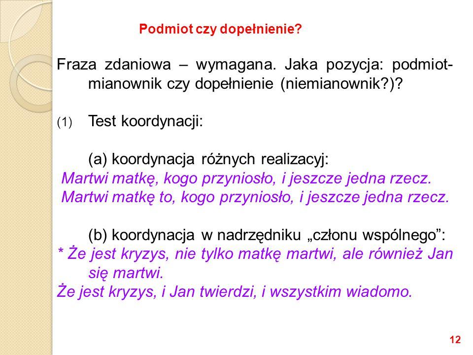 Fraza zdaniowa – wymagana. Jaka pozycja: podmiot- mianownik czy dopełnienie (niemianownik?)? (1) Test koordynacji: (a) koordynacja różnych realizacyj: