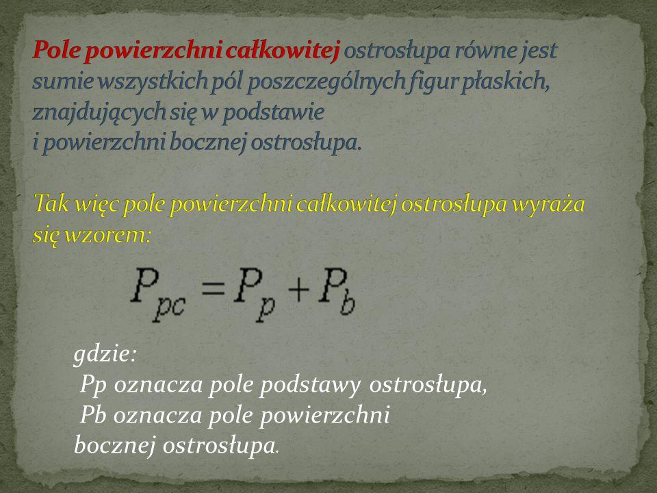 gdzie: Pp oznacza pole podstawy ostrosłupa, Pb oznacza pole powierzchni bocznej ostrosłupa.