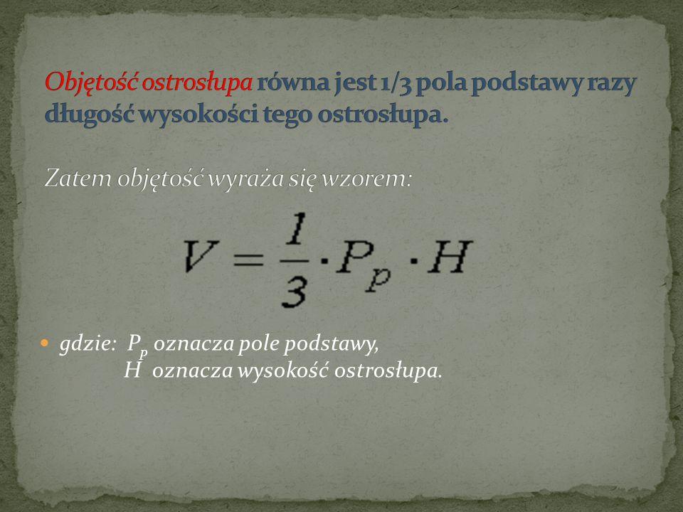 gdzie: P p oznacza pole podstawy, H oznacza wysokość ostrosłupa.