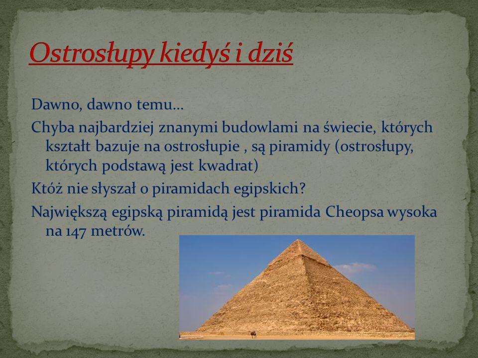 Dawno, dawno temu… Chyba najbardziej znanymi budowlami na świecie, których kształt bazuje na ostrosłupie, są piramidy (ostrosłupy, których podstawą je