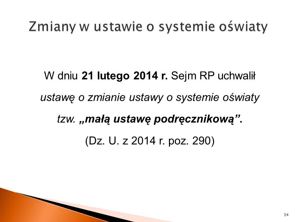 """W dniu 21 lutego 2014 r. Sejm RP uchwalił ustawę o zmianie ustawy o systemie oświaty tzw. """"małą ustawę podręcznikową"""". (Dz. U. z 2014 r. poz. 290) 34"""