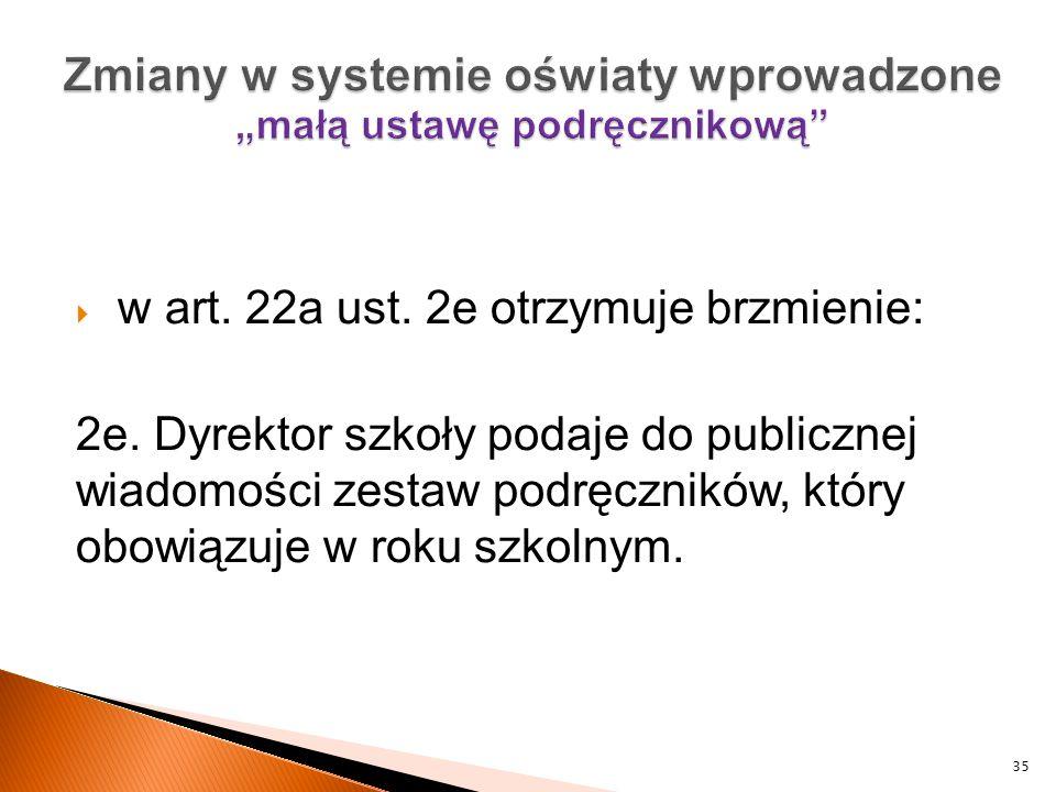  w art. 22a ust. 2e otrzymuje brzmienie: 2e. Dyrektor szkoły podaje do publicznej wiadomości zestaw podręczników, który obowiązuje w roku szkolnym. 3