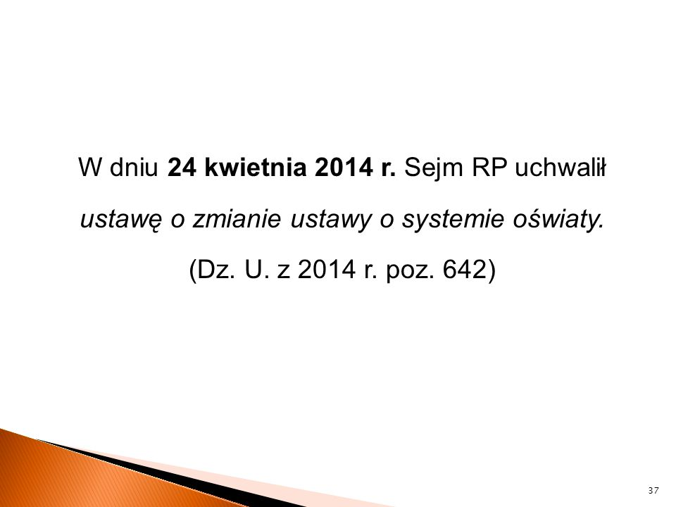 W dniu 24 kwietnia 2014 r. Sejm RP uchwalił ustawę o zmianie ustawy o systemie oświaty. (Dz. U. z 2014 r. poz. 642) 37